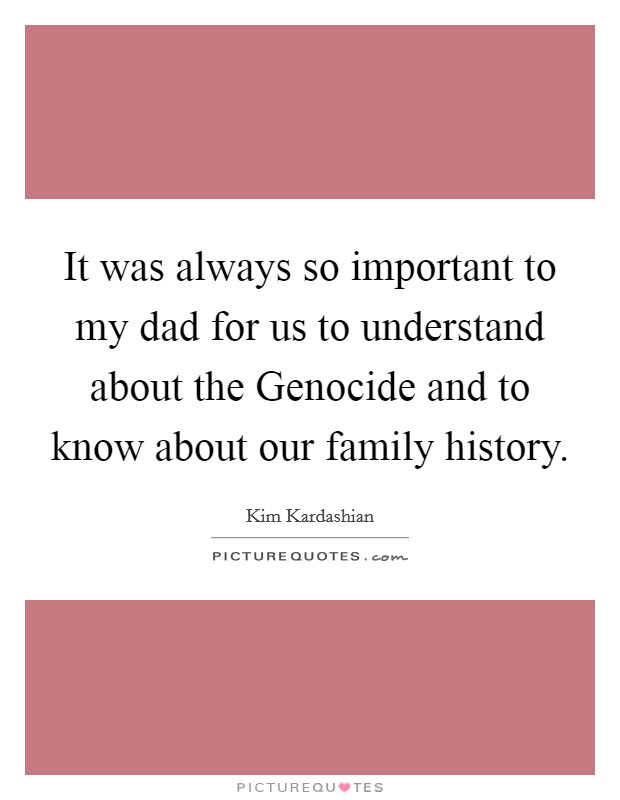 It was always so important to my dad for us to understand about the Genocide and to know about our family history Picture Quote #1