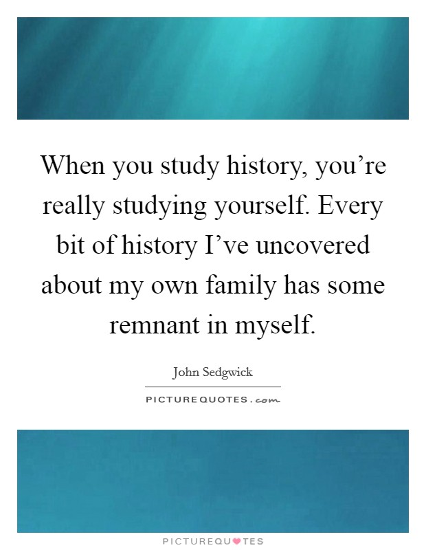 When you study history, you're really studying yourself. Every bit of history I've uncovered about my own family has some remnant in myself Picture Quote #1