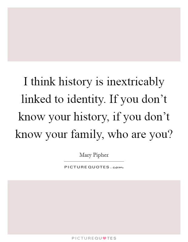 I think history is inextricably linked to identity. If you don't know your history, if you don't know your family, who are you? Picture Quote #1