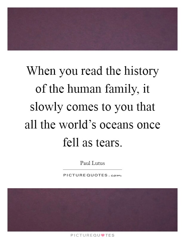 When you read the history of the human family, it slowly comes to you that all the world's oceans once fell as tears Picture Quote #1