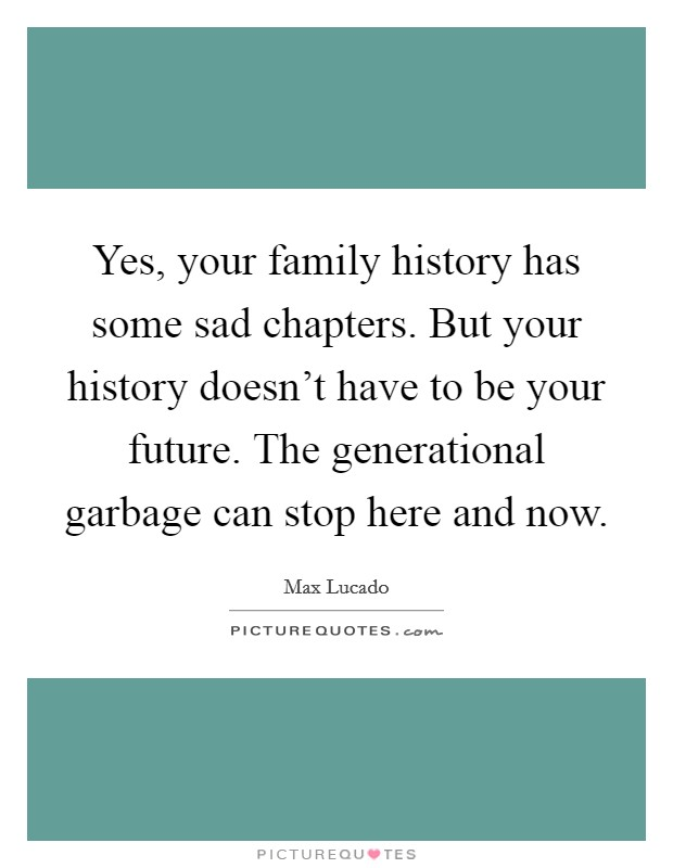 Yes, your family history has some sad chapters. But your history doesn't have to be your future. The generational garbage can stop here and now Picture Quote #1