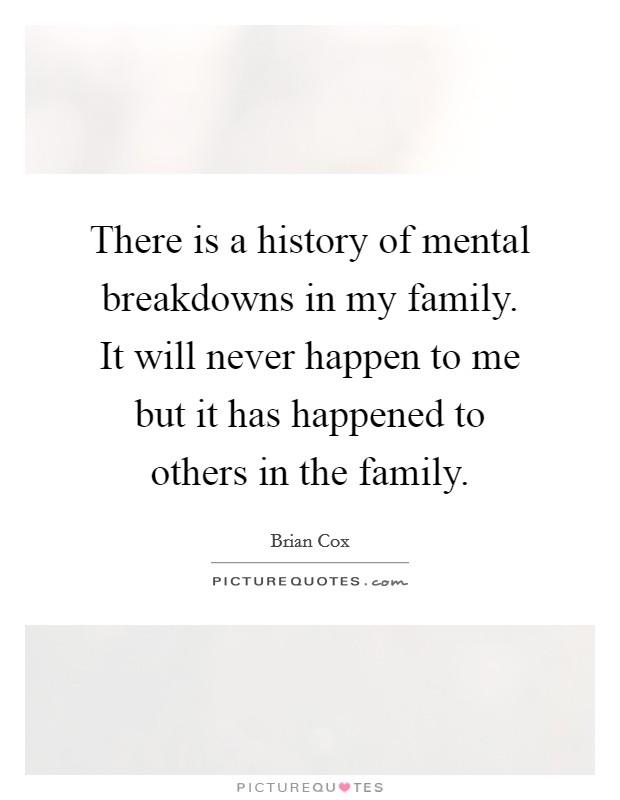 There is a history of mental breakdowns in my family. It will never happen to me but it has happened to others in the family Picture Quote #1
