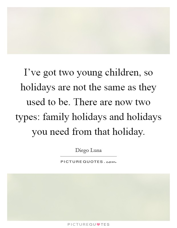 I've got two young children, so holidays are not the same as they used to be. There are now two types: family holidays and holidays you need from that holiday Picture Quote #1