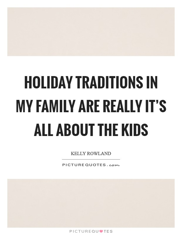 Holiday traditions in my family are really it's all about the kids Picture Quote #1