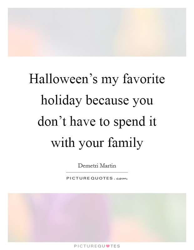 Halloween's my favorite holiday because you don't have to spend it with your family Picture Quote #1