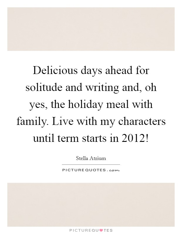 Delicious days ahead for solitude and writing and, oh yes, the holiday meal with family. Live with my characters until term starts in 2012! Picture Quote #1