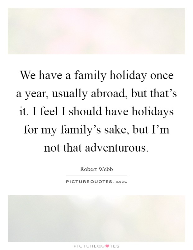 We have a family holiday once a year, usually abroad, but that's it. I feel I should have holidays for my family's sake, but I'm not that adventurous Picture Quote #1