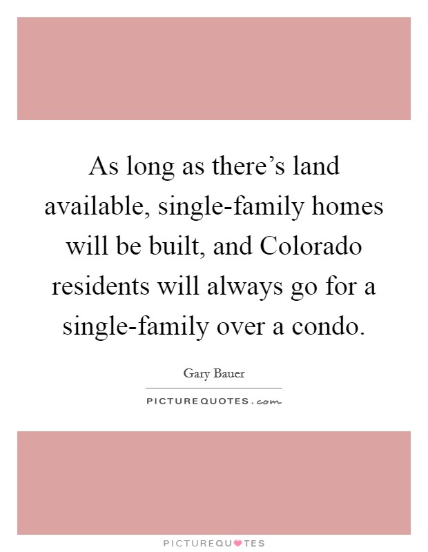 As long as there's land available, single-family homes will be built, and Colorado residents will always go for a single-family over a condo Picture Quote #1