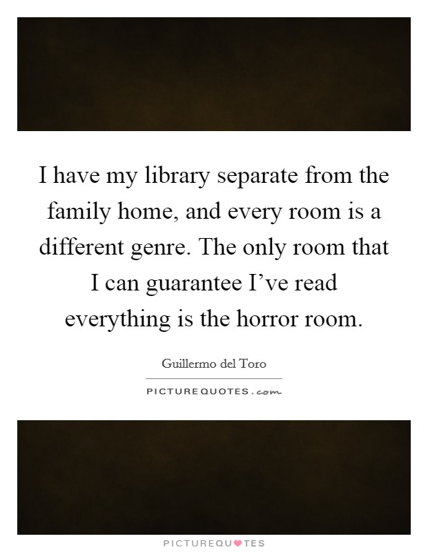 I have my library separate from the family home, and every room is a different genre. The only room that I can guarantee I've read everything is the horror room Picture Quote #1