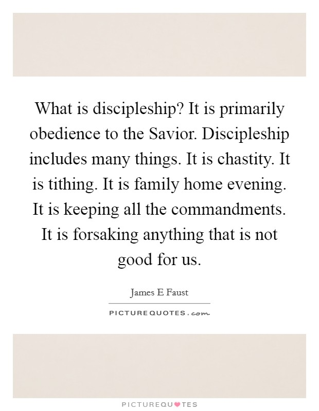 What is discipleship? It is primarily obedience to the Savior. Discipleship includes many things. It is chastity. It is tithing. It is family home evening. It is keeping all the commandments. It is forsaking anything that is not good for us Picture Quote #1