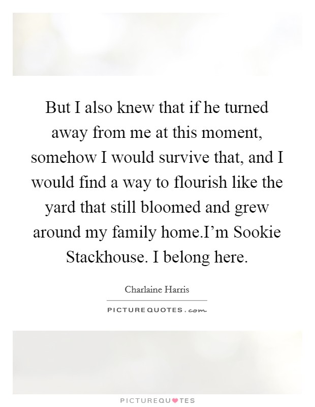 But I also knew that if he turned away from me at this moment, somehow I would survive that, and I would find a way to flourish like the yard that still bloomed and grew around my family home.I'm Sookie Stackhouse. I belong here Picture Quote #1