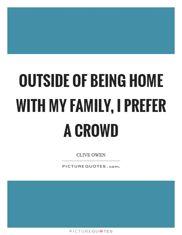Outside of being home with my family, I prefer a crowd Picture Quote #1