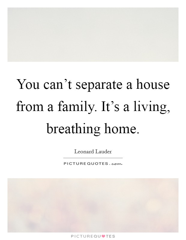 You can't separate a house from a family. It's a living, breathing home Picture Quote #1