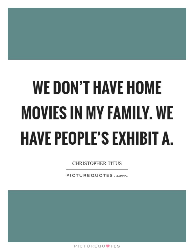 We don't have home movies in my family. We have people's exhibit A Picture Quote #1