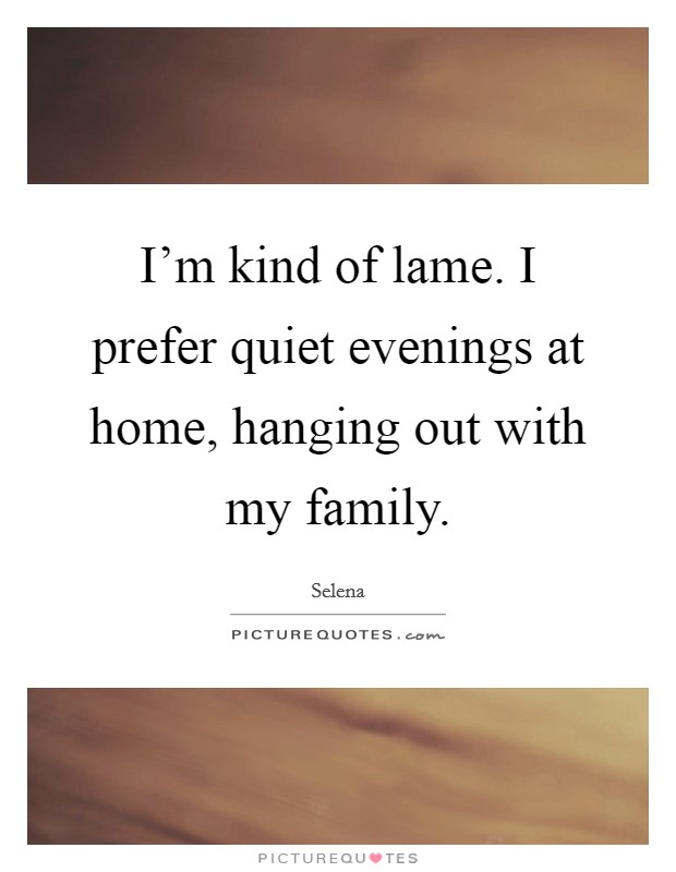 I'm kind of lame. I prefer quiet evenings at home, hanging out with my family Picture Quote #1