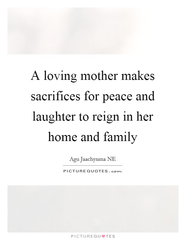 A loving mother makes sacrifices for peace and laughter to reign in her home and family Picture Quote #1