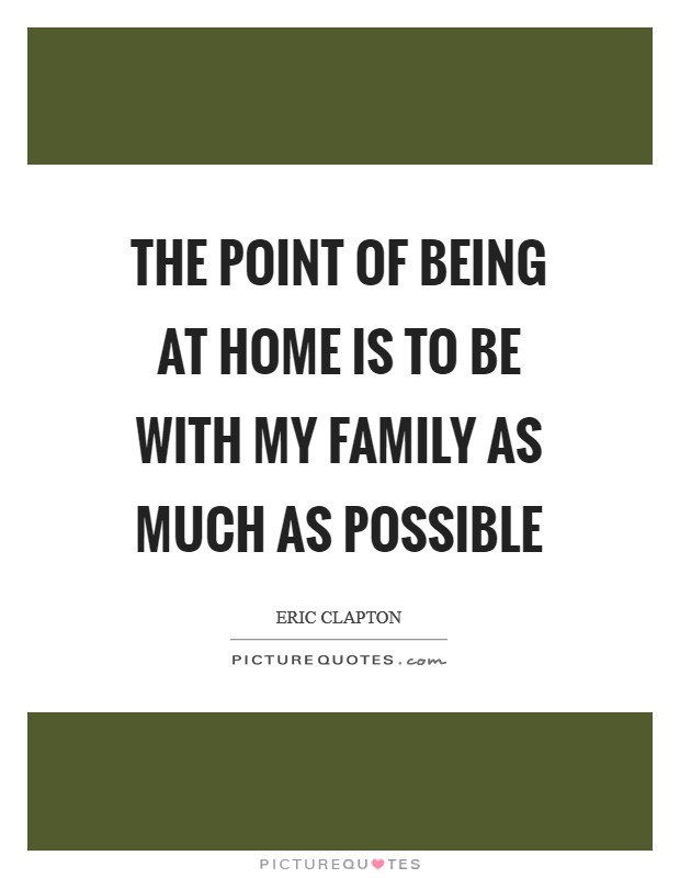The point of being at home is to be with my family as much as possible Picture Quote #1