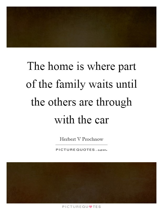 The home is where part of the family waits until the others are through with the car Picture Quote #1