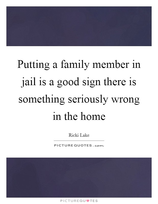 Putting a family member in jail is a good sign there is something seriously wrong in the home Picture Quote #1
