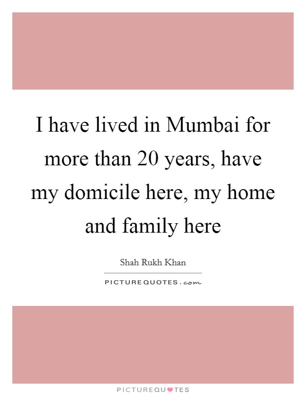 I have lived in Mumbai for more than 20 years, have my domicile here, my home and family here Picture Quote #1