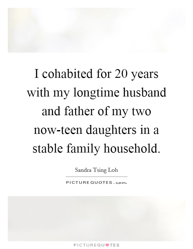 I cohabited for 20 years with my longtime husband and father of my two now-teen daughters in a stable family household Picture Quote #1
