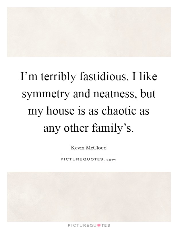I'm terribly fastidious. I like symmetry and neatness, but my house is as chaotic as any other family's Picture Quote #1