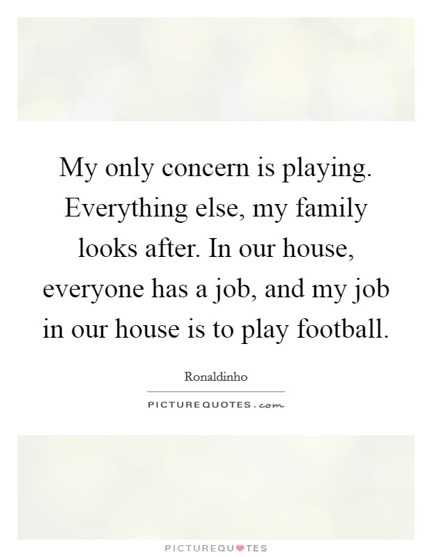 My only concern is playing. Everything else, my family looks after. In our house, everyone has a job, and my job in our house is to play football Picture Quote #1
