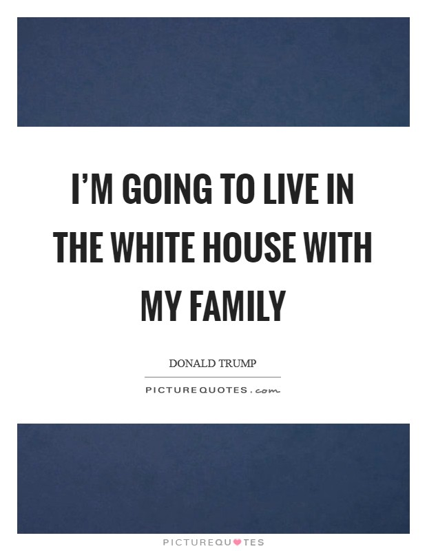 I'm going to live in the White House with my family Picture Quote #1