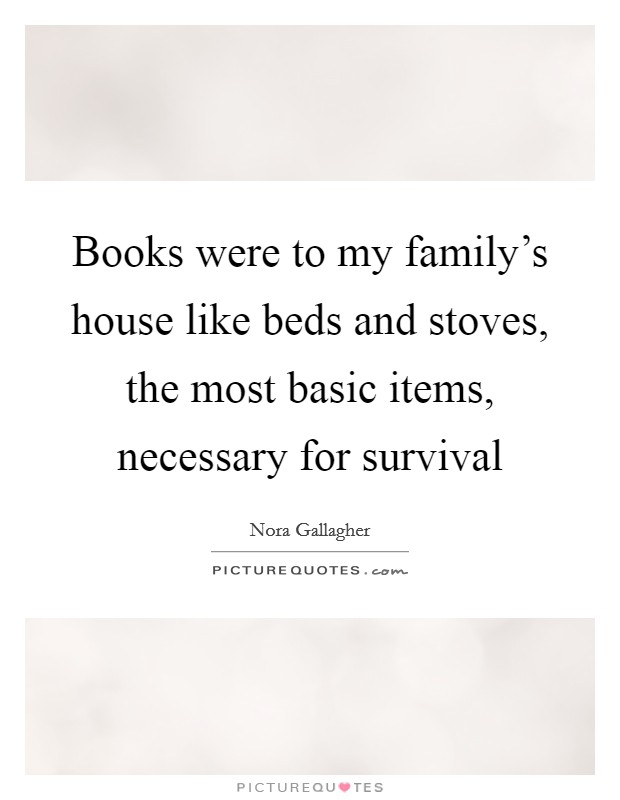 Books were to my family's house like beds and stoves, the most basic items, necessary for survival Picture Quote #1