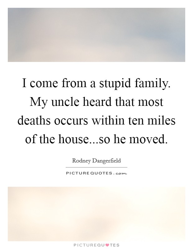 I come from a stupid family. My uncle heard that most deaths occurs within ten miles of the house...so he moved Picture Quote #1
