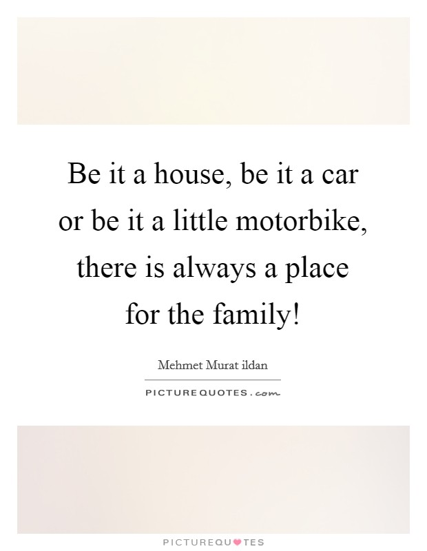 Be it a house, be it a car or be it a little motorbike, there is always a place for the family! Picture Quote #1