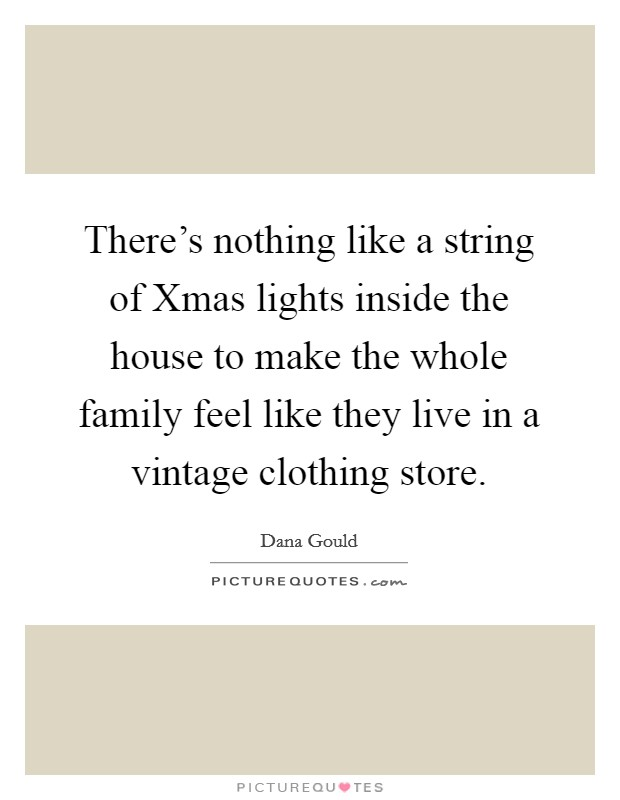 There's nothing like a string of Xmas lights inside the house to make the whole family feel like they live in a vintage clothing store Picture Quote #1
