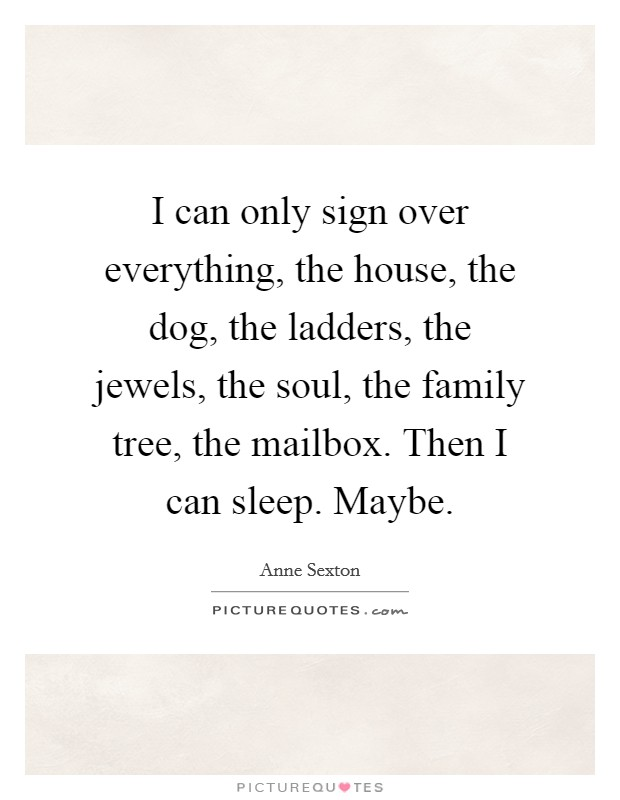 I can only sign over everything, the house, the dog, the ladders, the jewels, the soul, the family tree, the mailbox. Then I can sleep. Maybe Picture Quote #1