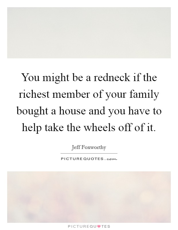 You might be a redneck if the richest member of your family bought a house and you have to help take the wheels off of it Picture Quote #1