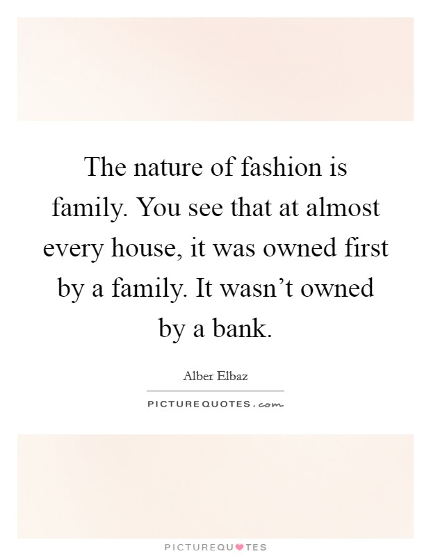 The nature of fashion is family. You see that at almost every house, it was owned first by a family. It wasn't owned by a bank Picture Quote #1