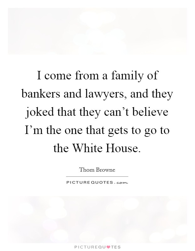 I come from a family of bankers and lawyers, and they joked that they can't believe I'm the one that gets to go to the White House Picture Quote #1