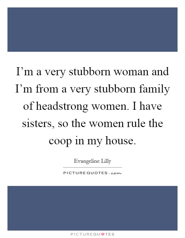 I'm a very stubborn woman and I'm from a very stubborn family of headstrong women. I have sisters, so the women rule the coop in my house Picture Quote #1
