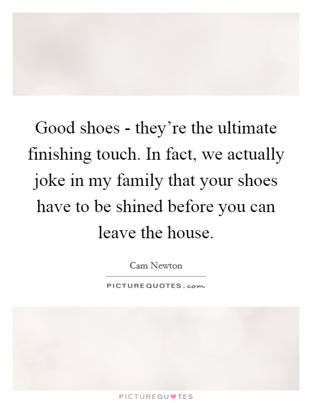 Good shoes - they're the ultimate finishing touch. In fact, we actually joke in my family that your shoes have to be shined before you can leave the house Picture Quote #1