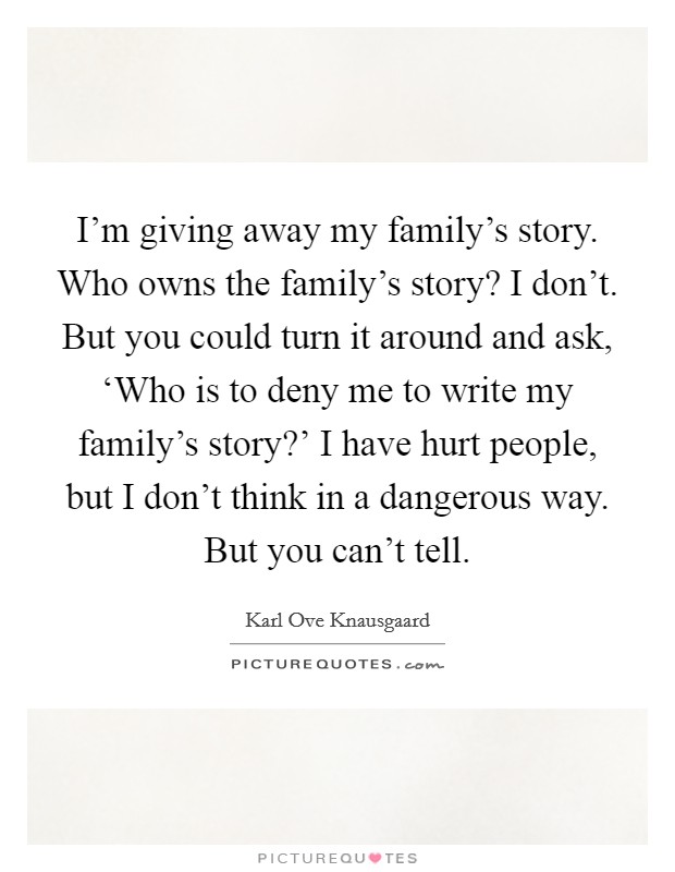 I'm giving away my family's story. Who owns the family's story? I don't. But you could turn it around and ask, 'Who is to deny me to write my family's story?' I have hurt people, but I don't think in a dangerous way. But you can't tell Picture Quote #1