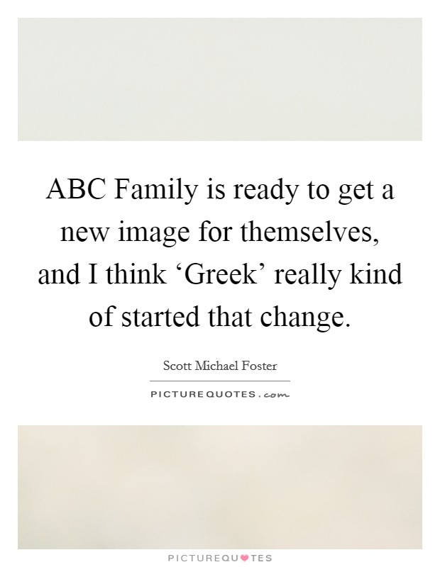 ABC Family is ready to get a new image for themselves, and I think 'Greek' really kind of started that change Picture Quote #1