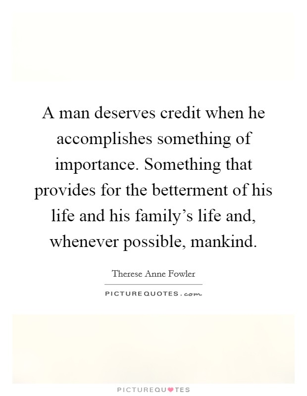 A man deserves credit when he accomplishes something of importance. Something that provides for the betterment of his life and his family's life and, whenever possible, mankind Picture Quote #1