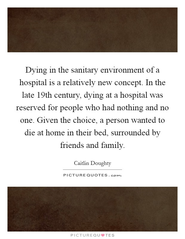 Dying in the sanitary environment of a hospital is a relatively new concept. In the late 19th century, dying at a hospital was reserved for people who had nothing and no one. Given the choice, a person wanted to die at home in their bed, surrounded by friends and family Picture Quote #1