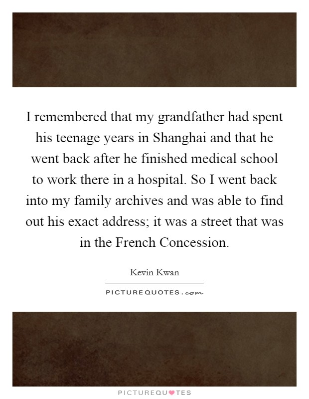 I remembered that my grandfather had spent his teenage years in Shanghai and that he went back after he finished medical school to work there in a hospital. So I went back into my family archives and was able to find out his exact address; it was a street that was in the French Concession Picture Quote #1