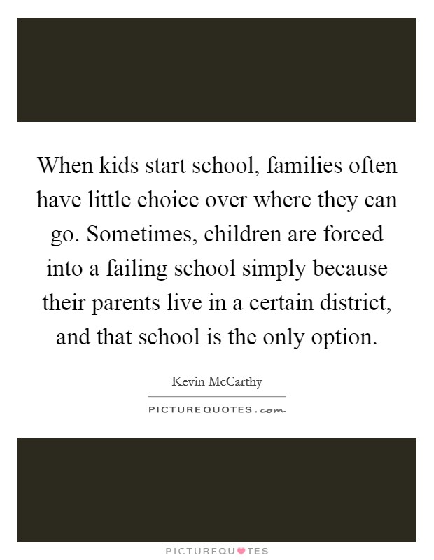 When kids start school, families often have little choice over where they can go. Sometimes, children are forced into a failing school simply because their parents live in a certain district, and that school is the only option Picture Quote #1