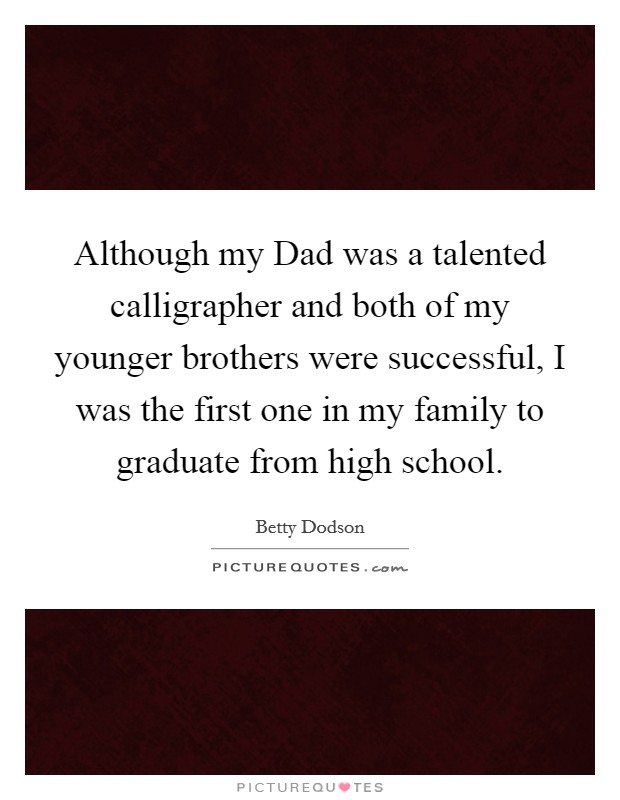 Although my Dad was a talented calligrapher and both of my younger brothers were successful, I was the first one in my family to graduate from high school Picture Quote #1