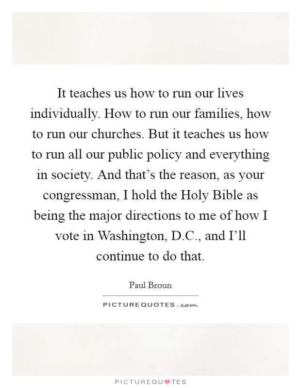 It teaches us how to run our lives individually. How to run our families, how to run our churches. But it teaches us how to run all our public policy and everything in society. And that's the reason, as your congressman, I hold the Holy Bible as being the major directions to me of how I vote in Washington, D.C., and I'll continue to do that Picture Quote #1