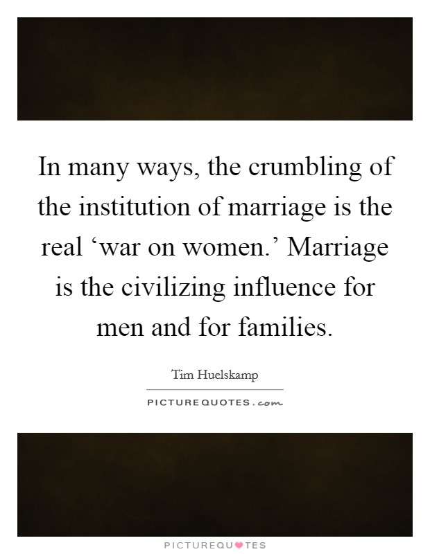 In many ways, the crumbling of the institution of marriage is the real 'war on women.' Marriage is the civilizing influence for men and for families Picture Quote #1