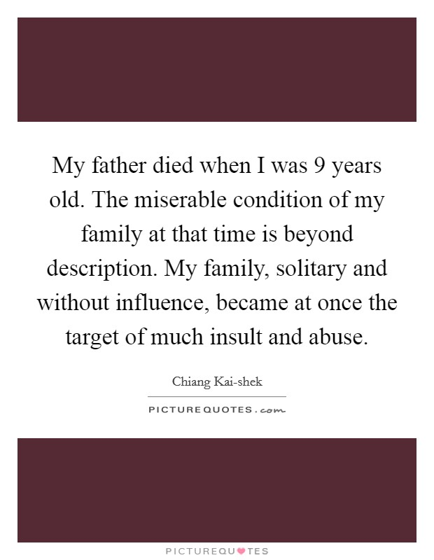 My father died when I was 9 years old. The miserable condition of my family at that time is beyond description. My family, solitary and without influence, became at once the target of much insult and abuse Picture Quote #1