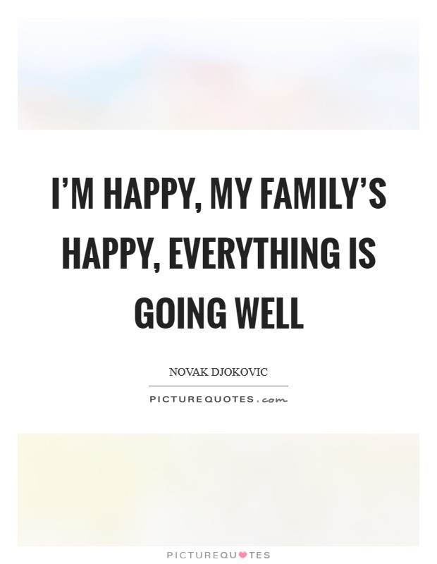 I'm happy, my family's happy, everything is going well Picture Quote #1