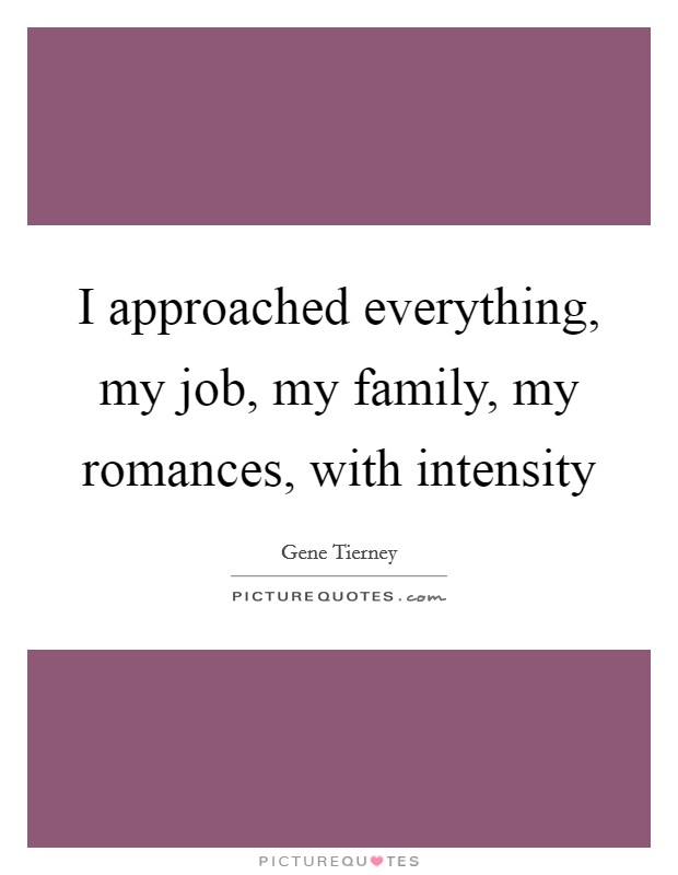 I approached everything, my job, my family, my romances, with intensity Picture Quote #1